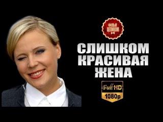 Слишком красивая жена (2015) Мелодрама фильм сериал | HD1080