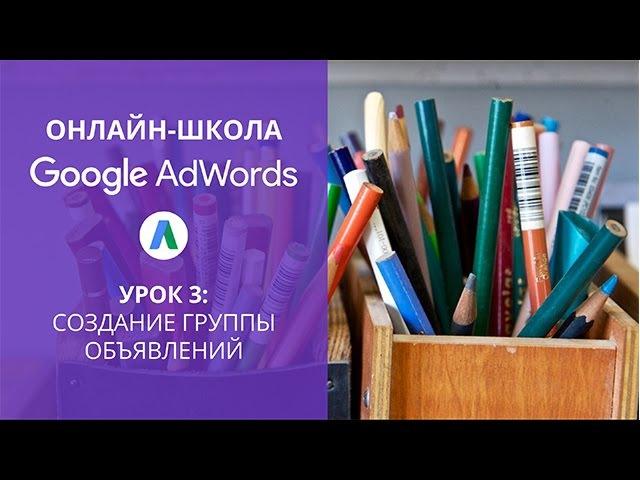 Онлайн-школа Google AdWords: Создание группы объявлений (урок 3)