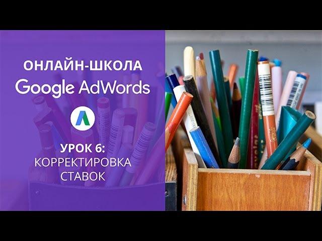 Онлайн-школа Google AdWords: Корректировка ставок (урок 6)