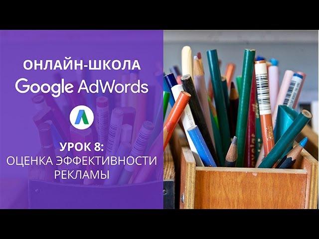 Онлайн-школа Google AdWords. Оценка эффективности рекламы (урок 8)