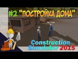 Construction simulator 2015 #2 ПОСТРОЙКА ДОМА