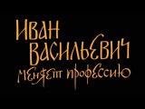 «ИВАН ВАСИЛЬЕВИЧ МЕНЯЕТ ПРОФЕССИЮ»   ТРЕЙЛЕР К ФИЛЬМУ