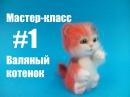 Часть 1 Мастер класс Валяный котенок