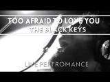 The Black Keys - Too Afraid To Love You