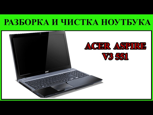 Греется ноутбук Acer ASPIRE V3 551. Acer Aspire V3 551 disassembly and fan cleaning