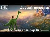 Хороший динозавр (The Good Dinosaur) 2015. Трейлер №3. Русский дублированный [1080p]