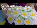 Канзаши- Корзина ромашек - Видео мастер-класс