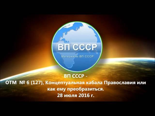 ВП СССР ОТМ №6 127 Концептуальная кабала Православия или как ему преобразиться