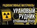 Радиоактивные Земли Часть 2 Урановый рудник Отчаянный спуск в источник радиации