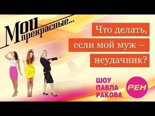 МОИ ПРЕКРАСНЫЕ... Павел Раков. Выпуск 4 «Мой муж -- неудачник»