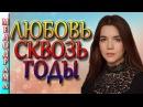 Мелодрама новинка Любовь сквозь годы 2016. Русские мелодрамы/сериалы