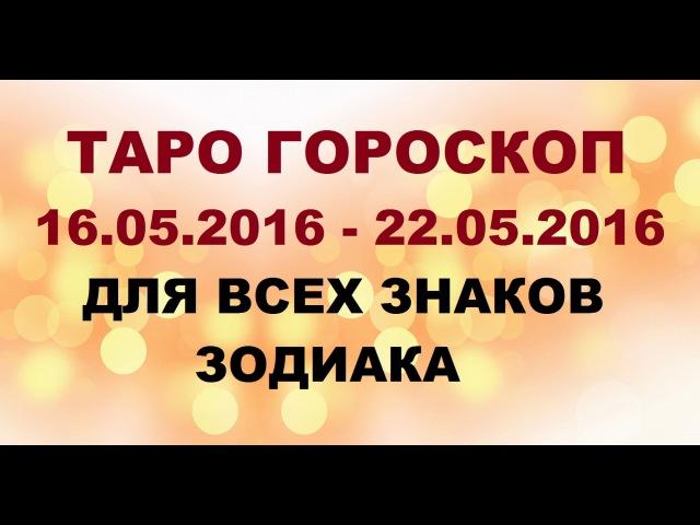 Гороскоп с 16.05.2016 по 22.05.2016г. для всех знаков Зодиака. Таро гадание.