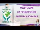 Медитация на привлечение энергии благосостояния изобилия и процветания Академия Целителей