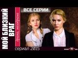 Мой близкий враг (2015) Драма мелодрама фильм сериал все серии