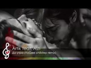 [Chillstep] Artik feat. Asti - До утра (YoGee remix) _ Музыка для секса