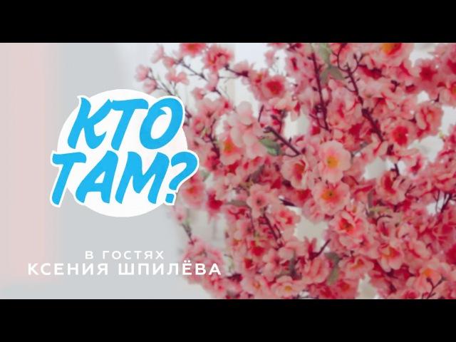 Кто Там 9 [В гостях: Ксения Шпилёва]
