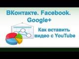ВКонтакте. Facebook. Google+  Как вставить видео с YouTube.