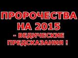 ПРОРОЧЕСТВА НА 2015 - ВЕДИЧЕСКИЕ ПРЕДСКАЗАНИЯ !  ВЕДЫ СЛАВЯН О 2015 !