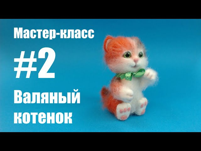 Часть 2 Мастер класс Валяный котенок