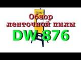 Обзор ленточной пилы DW 876. 1 часть.