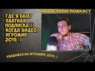 НОВОСТНОЙ ПОДКАСТ | ИГРОМИР 2015, ПЛАТНАЯ ПОДПИСКА, ГДЕ Я БЫЛ... | #14