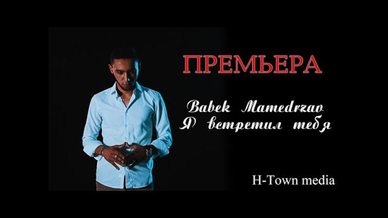 Премьера клипа! Babek Mamedrzaev - Я встретил тебя (SubhanAllah)