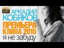 ПРЕМЬЕРА 2015 Аркадий КОБЯКОВ Я не забуду HD