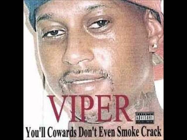 Viper you'll cowards don't even smoke crack