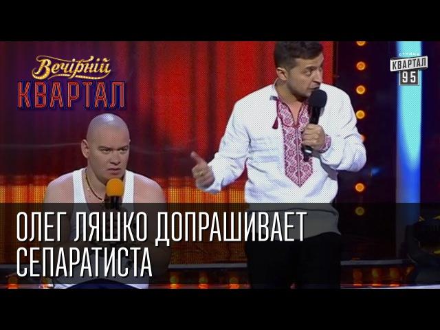 Ляшко допрашивает сепаратиста   Вечерний Квартал