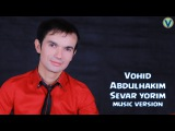 Vohid Abdulhakim - Sevar yorim | Вохид Абдулхаким - Севар ёрим (music version)