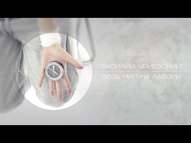 Василий Уриевский - NEW. 5. Весь мир на ладони, ВМНЛ, (Официальное видео. Январь 2015)