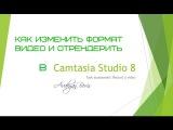Как изменить формат видео и отрендерить в Camtasia Studio 8
