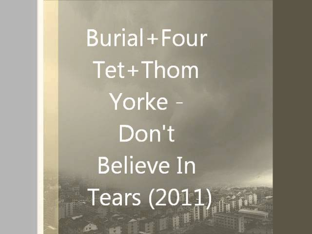 Burial Four Tet Thom Yorke - Don't Believe In Tears (2011)