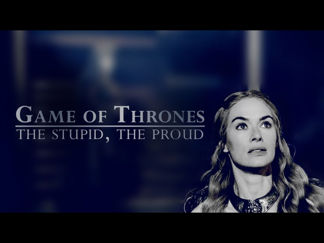 Game of Thrones|| The stupid, the proud