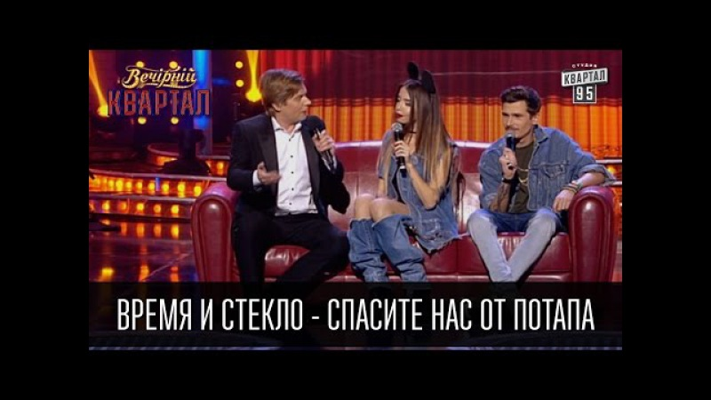 Время и Стекло - Спасите нас от Потапа | Вечерний Квартал 26.03.2016