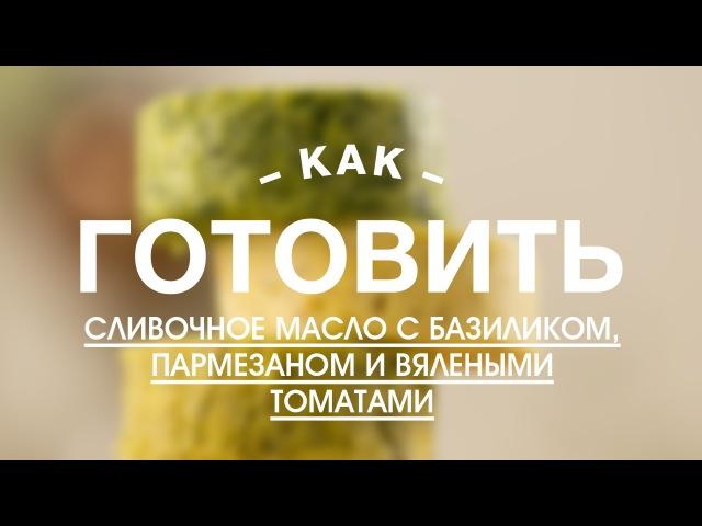 Как Приготовить Сливочное Масло с Базиликом, Пармезаном и Вялеными Томатами    FOOD TV