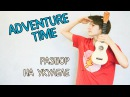 Разбор Adventure Time на укулеле