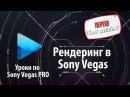 Рендеринг в Sony Vegas Rendering Вывод видео Сохранение Экспорт