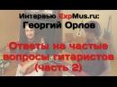Георгий Орлов самые частые вопросы гитариста часть 2