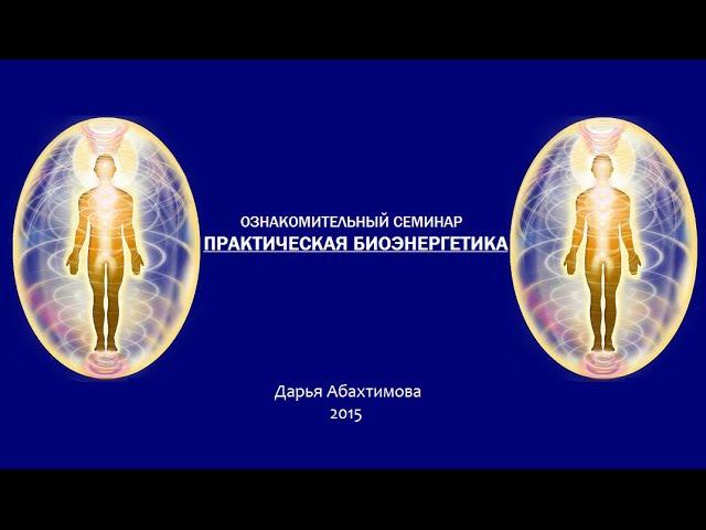 Практическая Биоэнергетика. Ознакомительный семинар (Дарья Абахтимова)