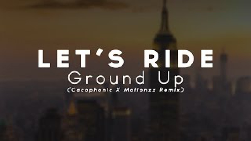Ground Up - Lets Ride (Cacophonic X Motionzz Remix)