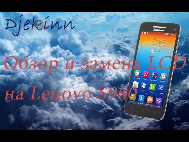 Lenovo S960 ремонт, разборка, замена LCD дисплея в домашних условиях. Видео обзор.