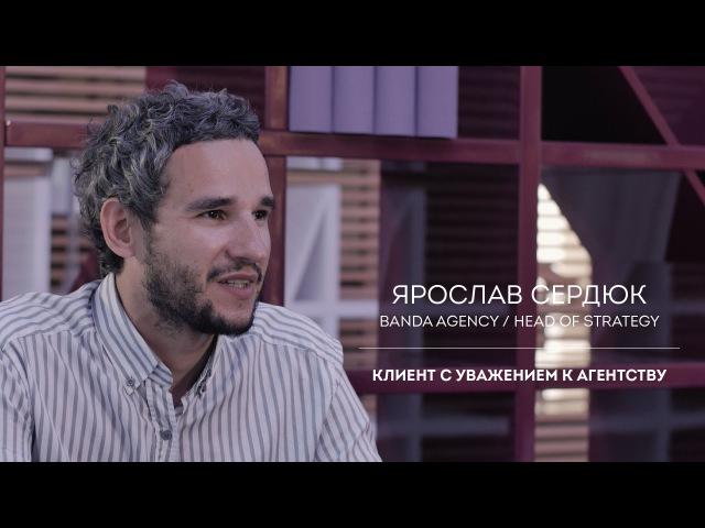 Ярослав Сердюк Banda agency Клиент с уважением к агентству