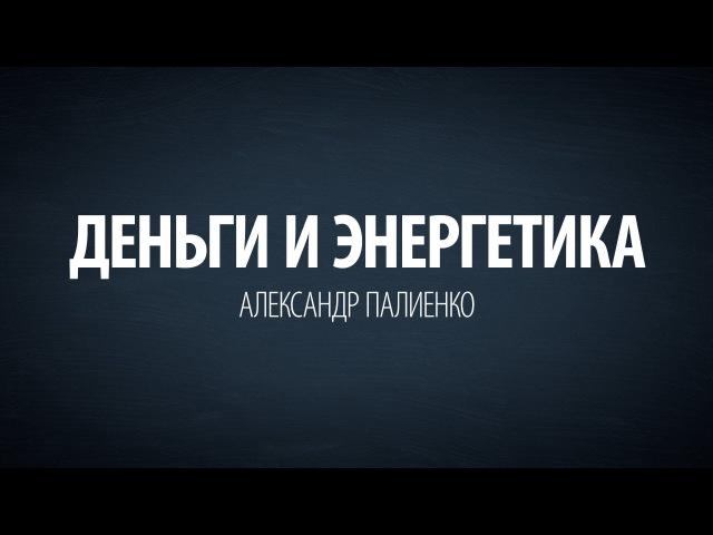 Деньги и Энергетика. Александр Палиенко.