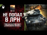 Не попал в ЛРН №28 [World of Tanks]
