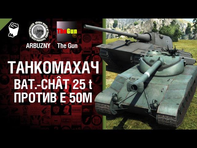 Bat Châtillon 25 t против E 50 ausf M Танкомахач №27 от ARBUZNY и TheGUN World of Tanks