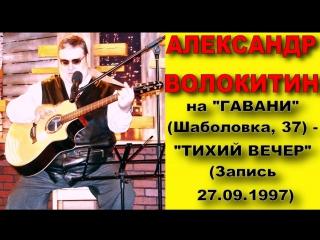 Александр Волокитин на ГАВАНИ (Шаболовка, 37) - ТИХИЙ ВЕЧЕР (Запись 27.09.1997)