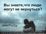 AnesTheSia: Вы знаете,что люди могут не вернуться? (Лана Карпинская)