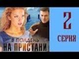 В полдень на пристани 2 серия из 4 (мелодрама, сериал)