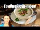 Грибной суп пюре из лесных грибов Добрые рецепты